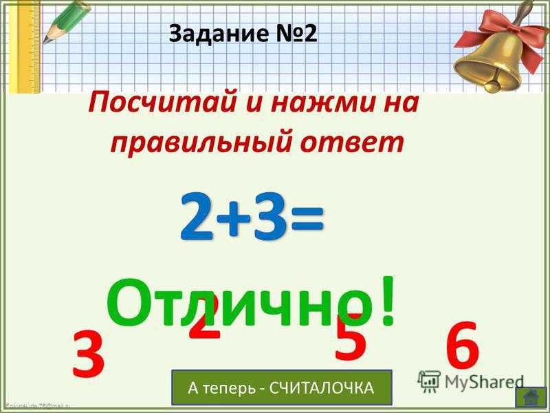 FokinaLida.75@mail.ru Задание 2 Посчитай и нажми на правильный ответ 3 2 5 6 Отлично! А теперь - СЧИТАЛОЧКА