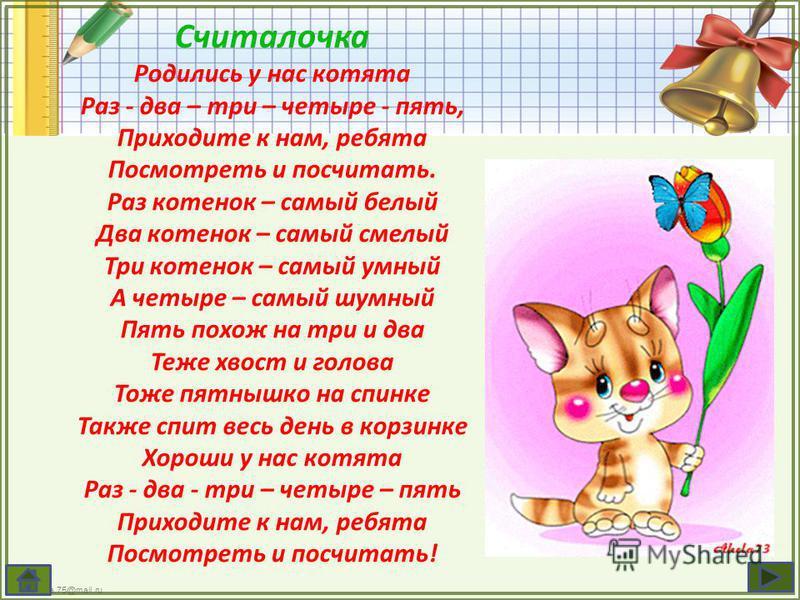 FokinaLida.75@mail.ru Считалочка Родились у нас котята Раз - два – три – четыре - пять, Приходите к нам, ребята Посмотреть и посчитать. Раз котенок – самый белый Два котенок – самый смелый Три котенок – самый умный А четыре – самый шумный Пять похож
