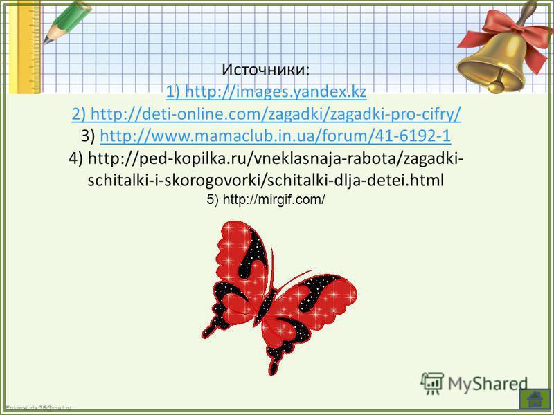Источники: 1) http://images.yandex.kz 2) http://deti-online.com/zagadki/zagadki-pro-cifry/ 3) http://www.mamaclub.in.ua/forum/41-6192-1http://www.mamaclub.in.ua/forum/41-6192-1 4) http://ped-kopilka.ru/vneklasnaja-rabota/zagadki- schitalki-i-skorogov