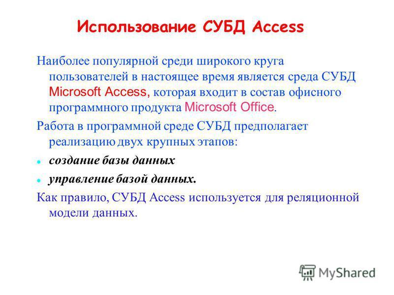 Использование СУБД Access Наиболее популярной среди широкого круга пользователей в настоящее время является среда СУБД Microsoft Access, которая входит в состав офисного программного продукта Microsoft Office. Работа в программной среде СУБД предпола