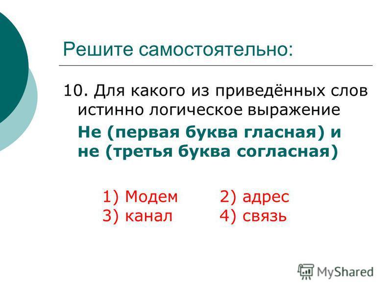 Решите самостоятельно: 10. Для какого из приведённых слов истинно логическое выражение Не (первая буква гласная) и не (третья буква согласная) 1) Модем 2) адрес 3) канал 4) связь