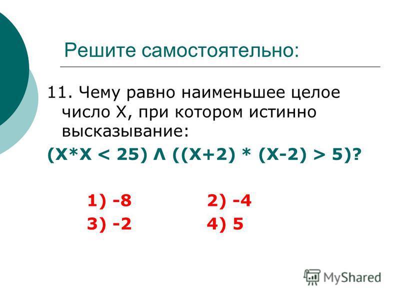 Решите самостоятельно: 11. Чему равно наименьшее целое число Х, при котором истинно высказывание: (Х*Х 5)? 1) -82) -4 3) -24) 5