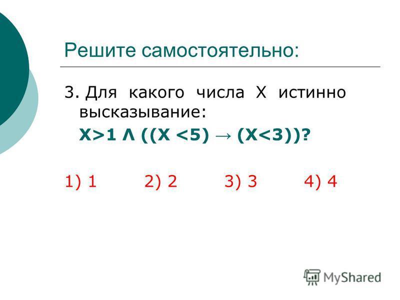 Решите самостоятельно: 3. Для какого числа Х истинно высказывание: Х>1 Λ ((X <5) (X<3))? 1) 12) 23) 34) 4