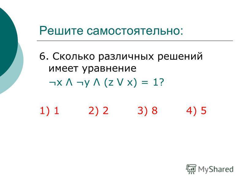 Решите самостоятельно: 6. Сколько различных решений имеет уравнение ¬х Λ ¬y Λ (z V x) = 1? 1) 1 2) 23) 84) 5