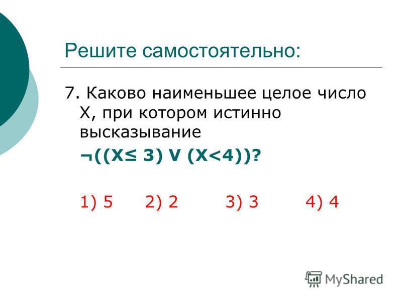 Решите самостоятельно: 7. Каково наименьшее целое число Х, при котором истинно высказывание ¬((Х 3) V (Х<4))? 1) 52) 23) 34) 4