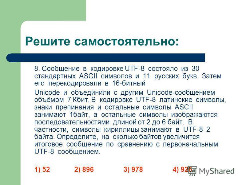 Решите самостоятельно: 8. Сообщение в кодировке UTF-8 состояло из 30 стандартных ASCII символов и 11 русских букв. Затем его перекодировали в 16-битный Unicode и объединили с другим Unicode-сообщением объёмом 7 Кбит. В кодировке UTF-8 латинские симво