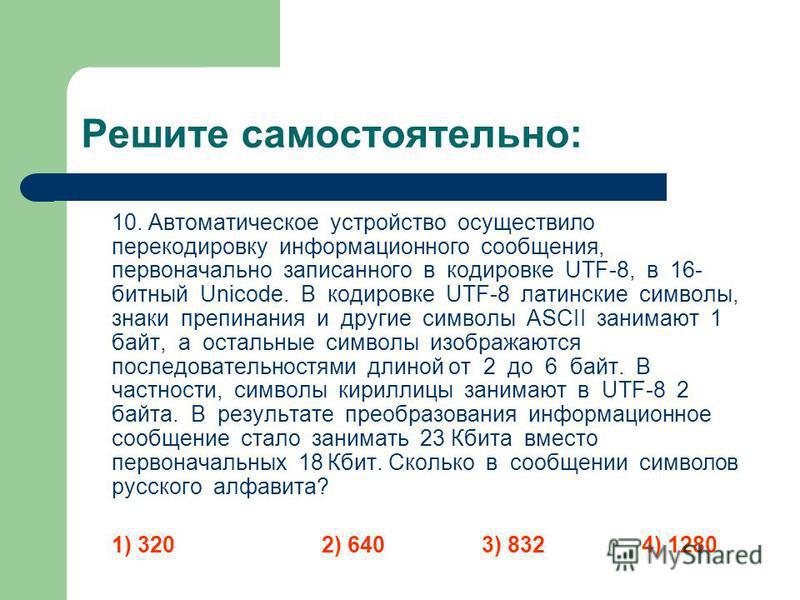 Решите самостоятельно: 10. Автоматическое устройство осуществило перекодировку информационного сообщения, первоначально записанного в кодировке UTF-8, в 16- битный Unicode. В кодировке UTF-8 латинские символы, знаки препинания и другие символы ASCII