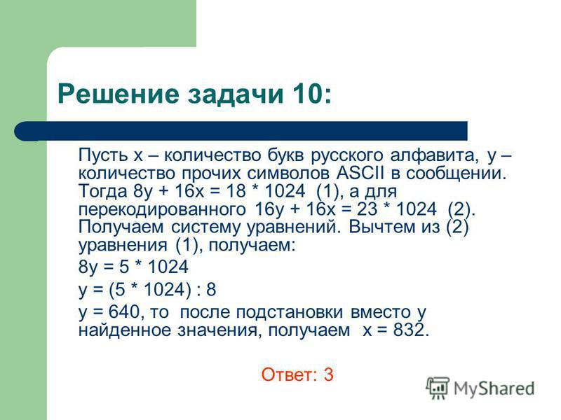 Решение задачи 10: Пусть х – количество букв русского алфавита, y – количество прочих символов ASCII в сообщении. Тогда 8 у + 16 х = 18 * 1024 (1), а для перекодированного 16 у + 16 х = 23 * 1024 (2). Получаем систему уравнений. Вычтем из (2) уравнен