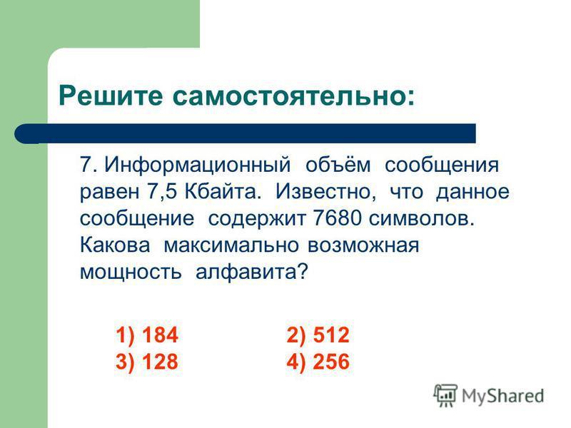 Решите самостоятельно: 7. Информационный объём сообщения равен 7,5 Кбайта. Известно, что данное сообщение содержит 7680 символов. Какова максимально возможная мощность алфавита? 1) 1842) 512 3) 128 4) 256
