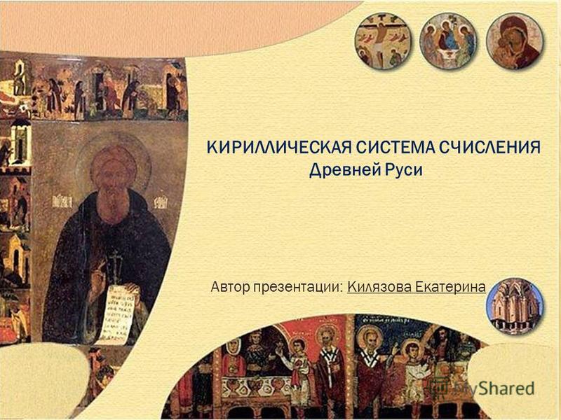 КИРИЛЛИЧЕСКАЯ СИСТЕМА СЧИСЛЕНИЯ Древней Руси Автор презентации: Килязова Екатерина