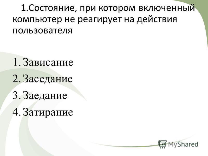 1.Состояние, при котором включенный компьютер не реагирует на действия пользователя 1. Зависание 2. Заседание 3. Заедание 4.Затирание