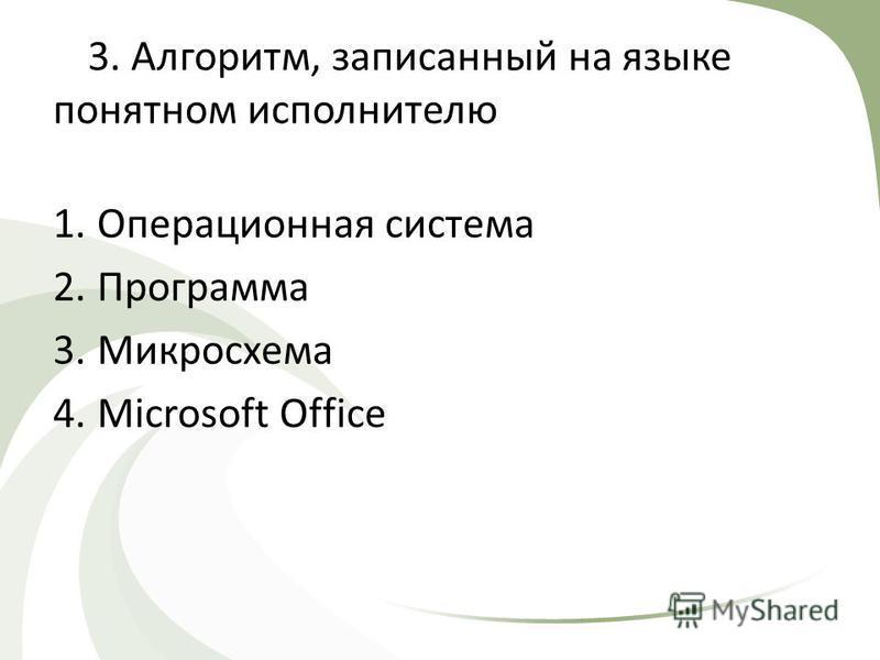 3. Алгоритм, записанный на языке понятном исполнителю 1. Операционная система 2. Программа 3. Микросхема 4. Microsoft Office