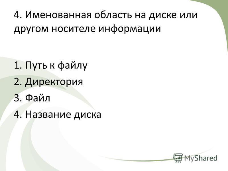 4. Именованная область на диске или другом носителе информации 1. Путь к файлу 2. Директория 3. Файл 4. Название диска