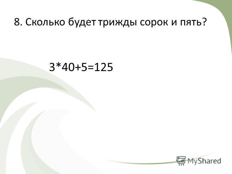 8. Сколько будет трижды сорок и пять? 3*40+5=125