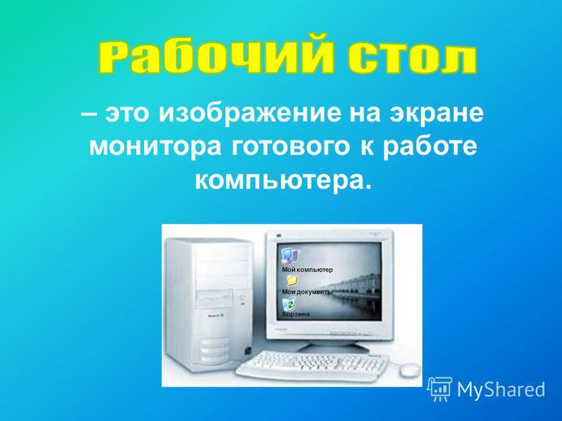 – это изображение на экране монитора готового к работе компьютера. Мой компьютер Мои документы Корзина
