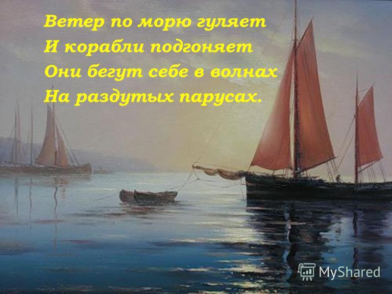 Ветер по морю гуляет И корабли подгоняет Они бегут себе в волнах На раздутых парусах.