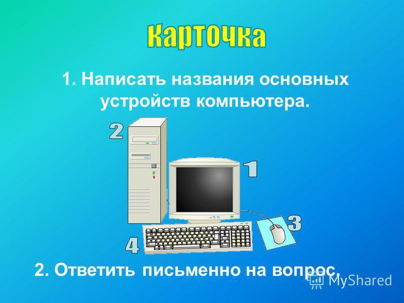 1. Написать названия основных устройств компьютера. 2. Ответить письменно на вопрос.