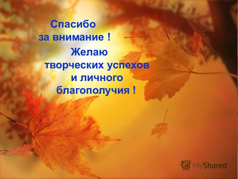 Спасибо за внимание ! Желаю творческих успехов и личного благополучия !