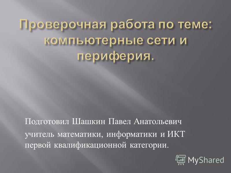Подготовил Шашкин Павел Анатольевич учитель математики, информатики и ИКТ первой квалификационной категории.