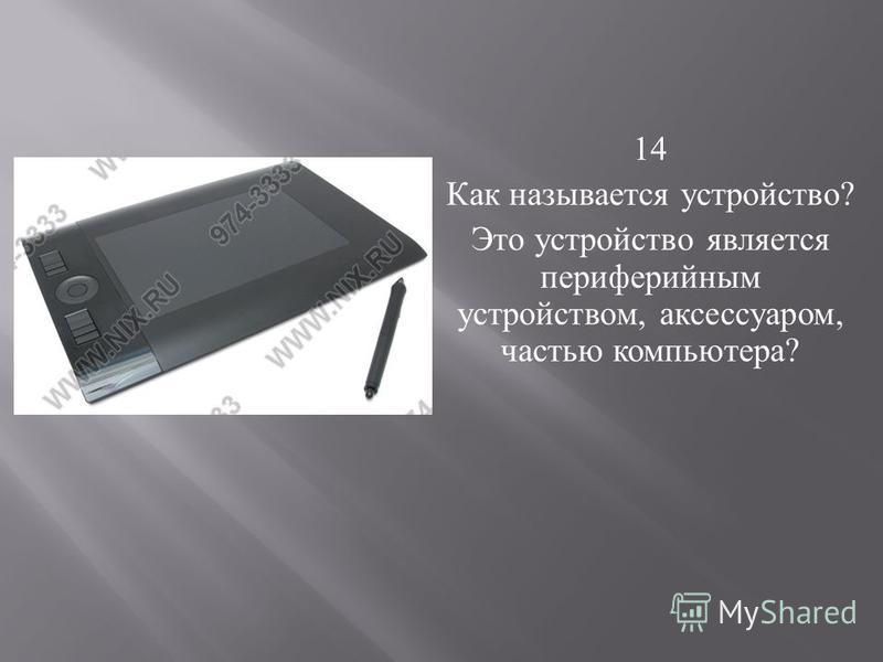 14 Как называется устройство ? Это устройство является периферийным устройством, аксессуаром, частью компьютера ?