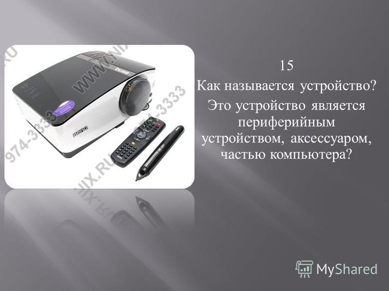 15 Как называется устройство ? Это устройство является периферийным устройством, аксессуаром, частью компьютера ?