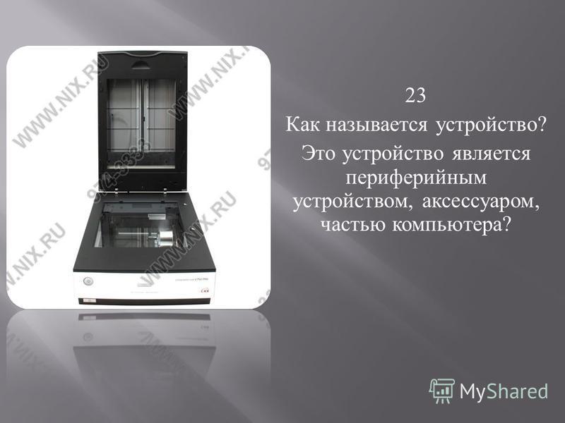 23 Как называется устройство ? Это устройство является периферийным устройством, аксессуаром, частью компьютера ?