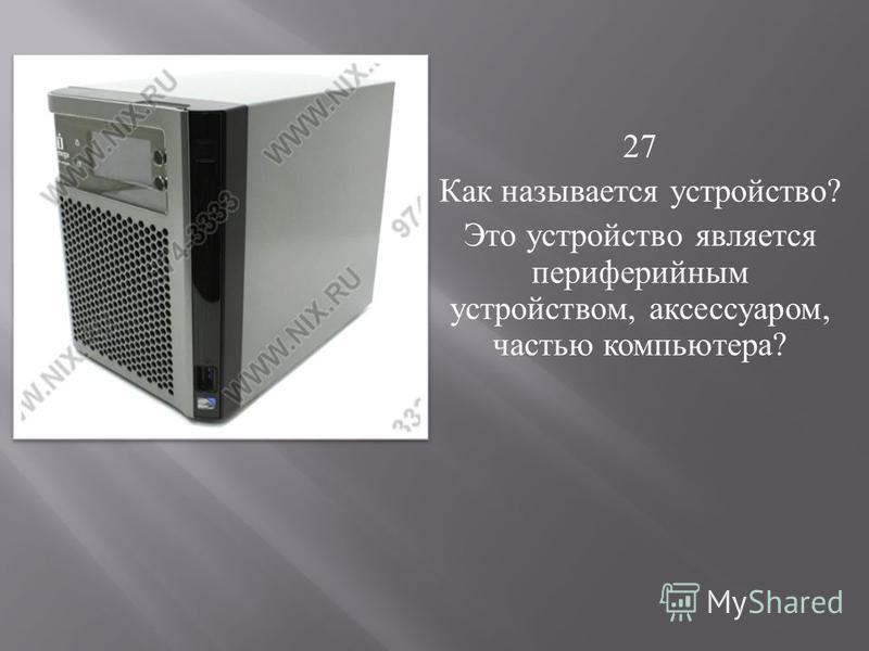 27 Как называется устройство ? Это устройство является периферийным устройством, аксессуаром, частью компьютера ?