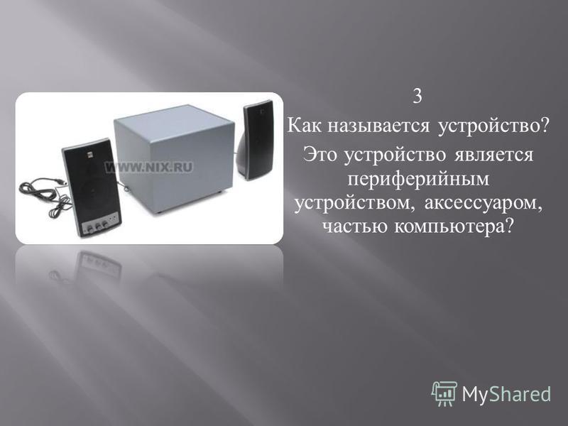 3 Как называется устройство ? Это устройство является периферийным устройством, аксессуаром, частью компьютера ?