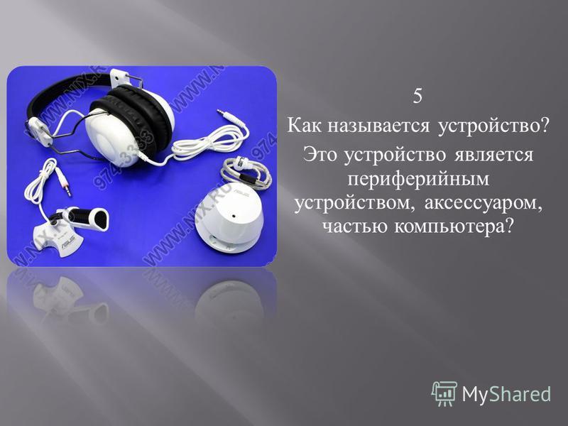 5 Как называется устройство ? Это устройство является периферийным устройством, аксессуаром, частью компьютера ?