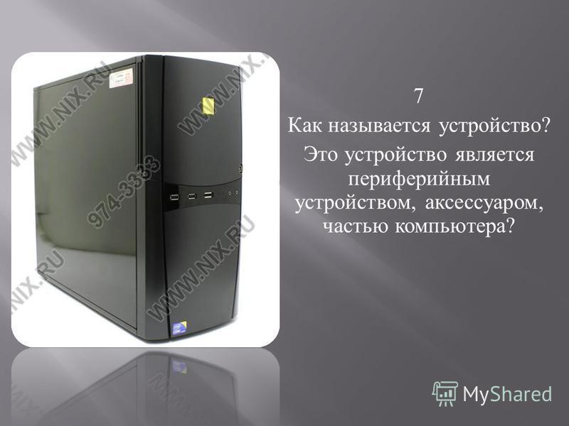 7 Как называется устройство ? Это устройство является периферийным устройством, аксессуаром, частью компьютера ?