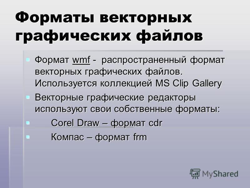 Форматы векторных графических файлов Формат wmf - распространенный формат векторных графических файлов. Используется коллекцией MS Clip Gallery Формат wmf - распространенный формат векторных графических файлов. Используется коллекцией MS Clip Gallery