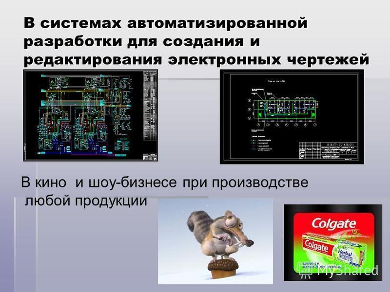 В системах автоматизированной разработки для создания и редактирования электронных чертежей В кино и шоу-бизнесе при производстве любой продукции