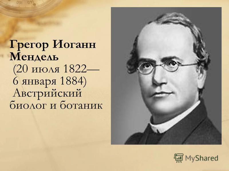 Грегор Иоганн Мендель (20 июля 1822 6 января 1884) Австрийский биолог и ботаник