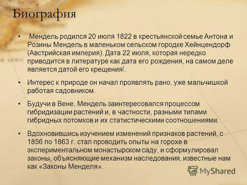 Биография Мендель родился 20 июля 1822 в крестьянской семье Антона и Розины Мендель в маленьком сельском городке Хейнцендорф (Австрийская империя). Дата 22 июля, которая нередко приводится в литературе как дата его рождения, на самом деле является да
