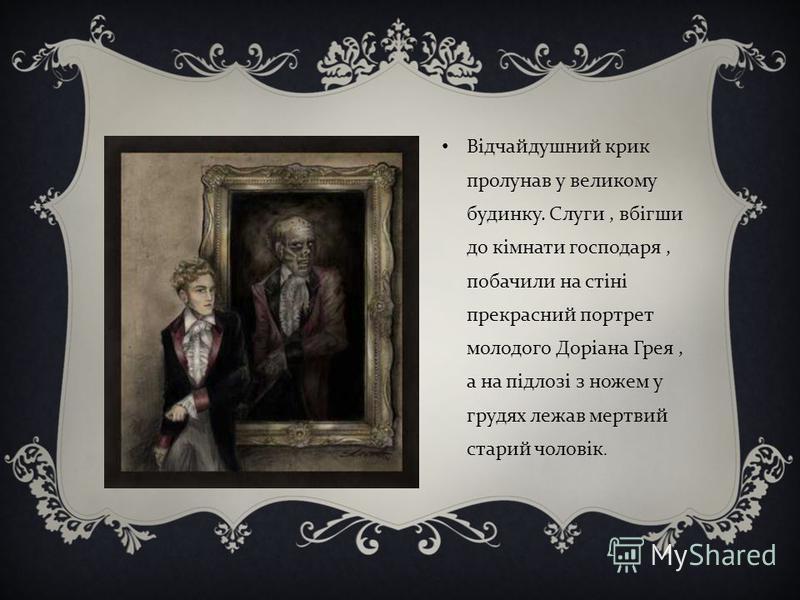 Відчайдушний крик пролунав у великому будинку. Слуги, вбігши до кімнати господаря, побачили на стіні прекрасний портрет молодого Доріана Грея, а на підлозі з ножем у грудях лежав мертвий старий чоловік.