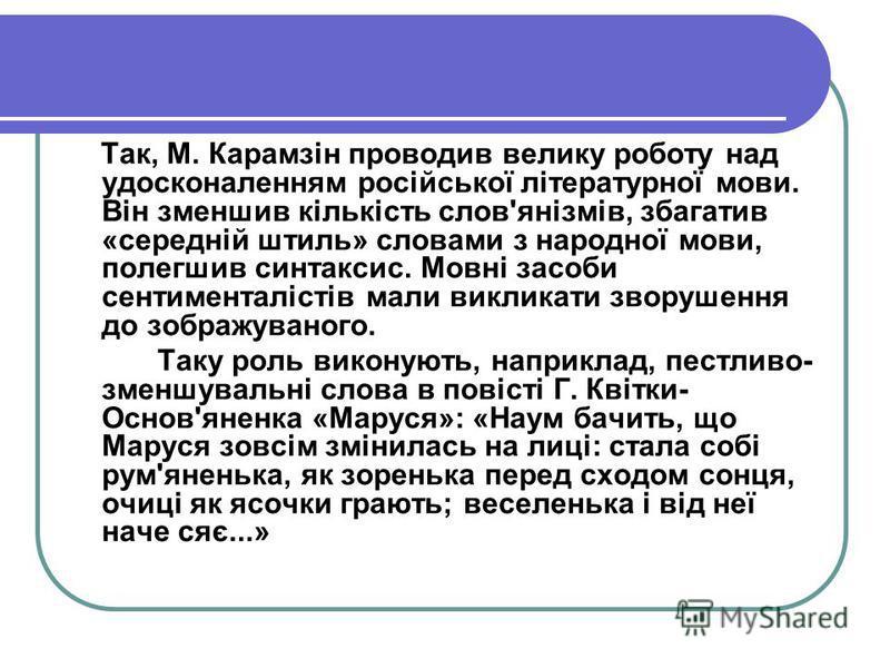 Так, М. Карамзін проводив велику роботу над удосконаленням російської літературної мови. Він зменшив кількість слов'янізмів, збагатив «середній штиль» словами з народної мови, полегшив синтаксис. Мовні засоби сентименталістів мали викликати зворушенн