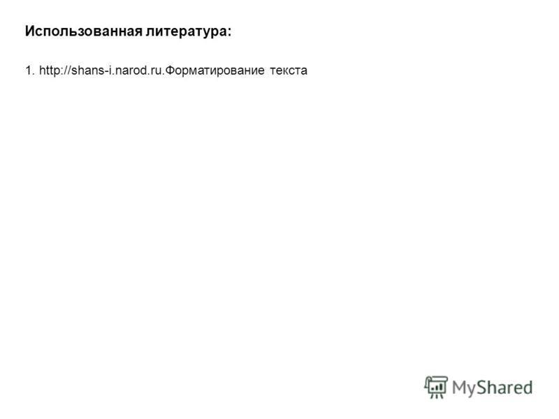 1. http://shans-i.narod.ru.Форматирование текста Использованная литература: