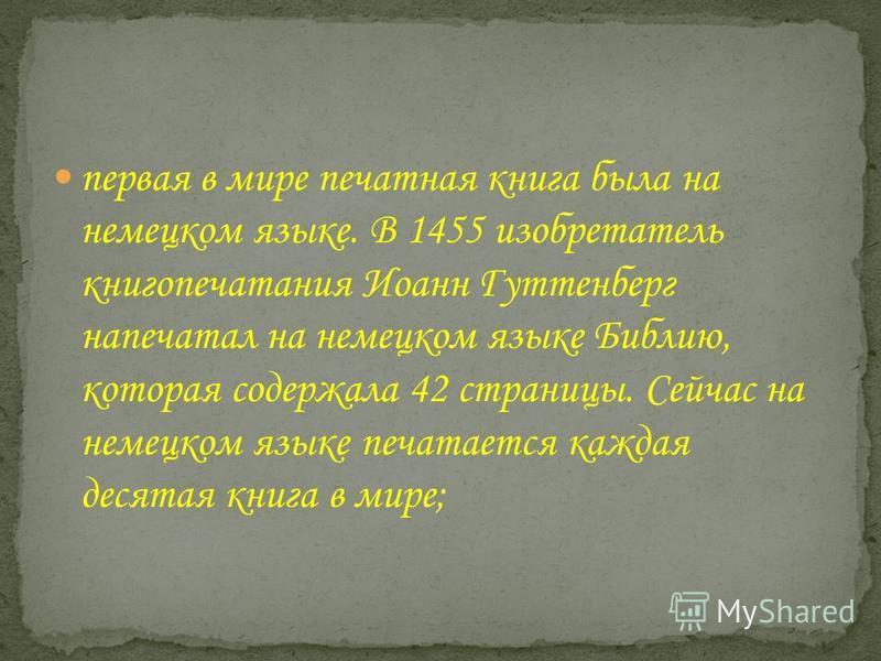 первая в мире печатная книга была на немецком языке. В 1455 изобретатель книгопечатания Иоанн Гуттенберг напечатал на немецком языке Библию, которая содержала 42 страницы. Сейчас на немецком языке печатается каждая десятая книга в мире;