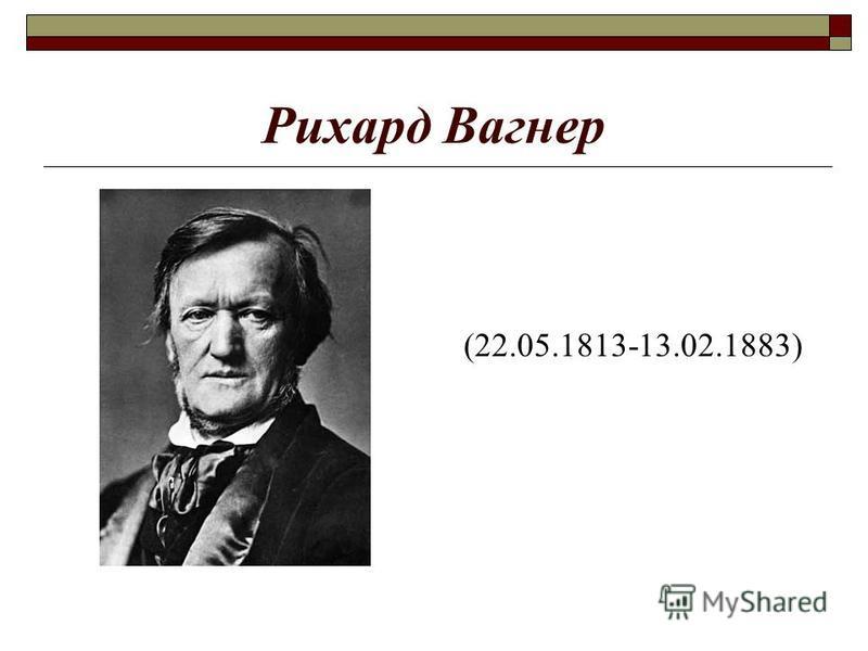 Рихард Вагнер (22.05.1813-13.02.1883)