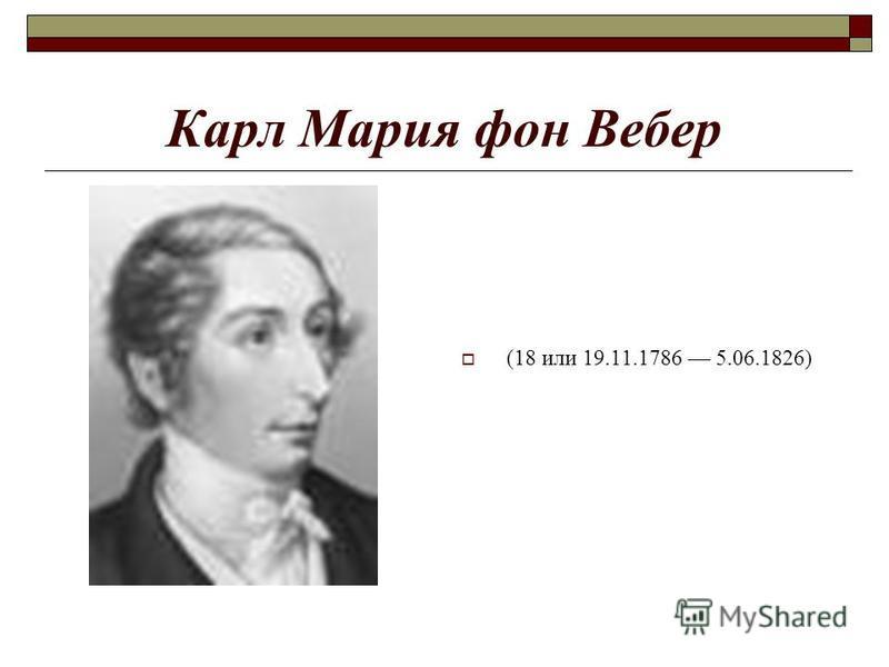 Карл Мария фон Вебер (18 или 19.11.1786 5.06.1826)