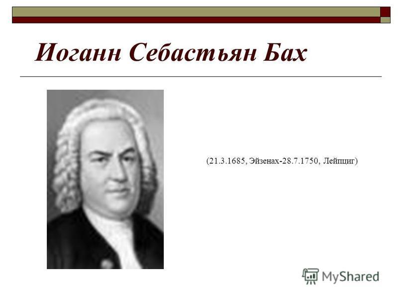 Иоганн Себастьян Бах (21.3.1685, Эйзенах-28.7.1750, Лейпциг)