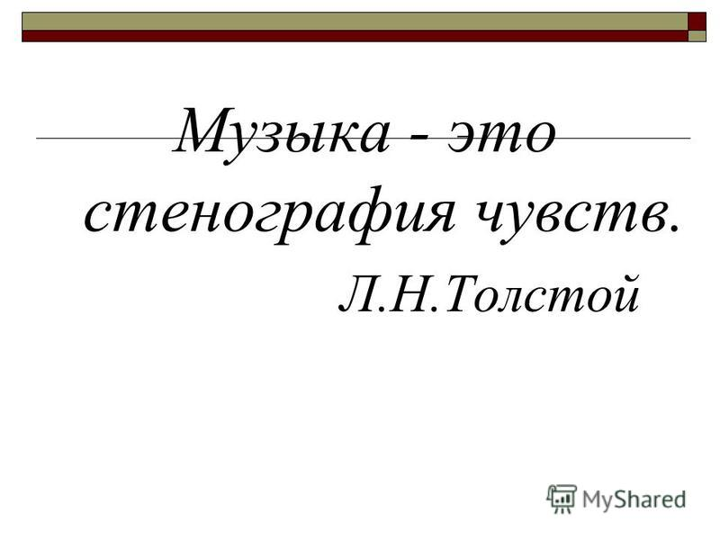 Музыка - это стенография чувств. Л.Н.Толстой