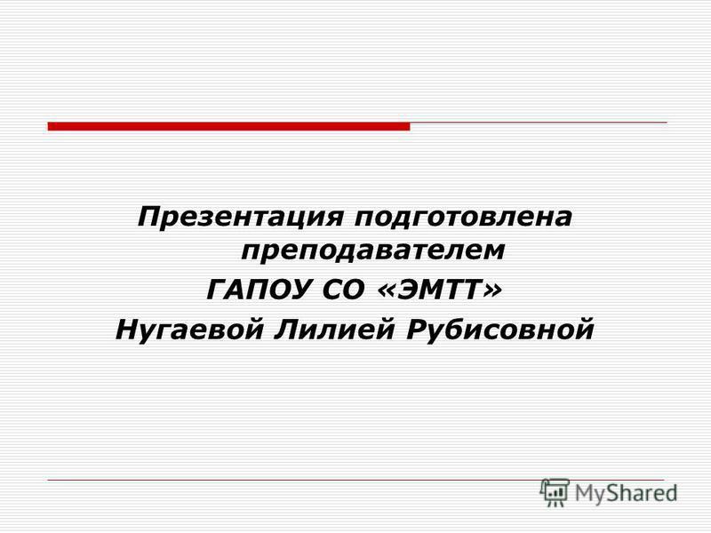 Презентация подготовлена преподавателем ГАПОУ СО «ЭМТТ» Нугаевой Лилией Рубисовной
