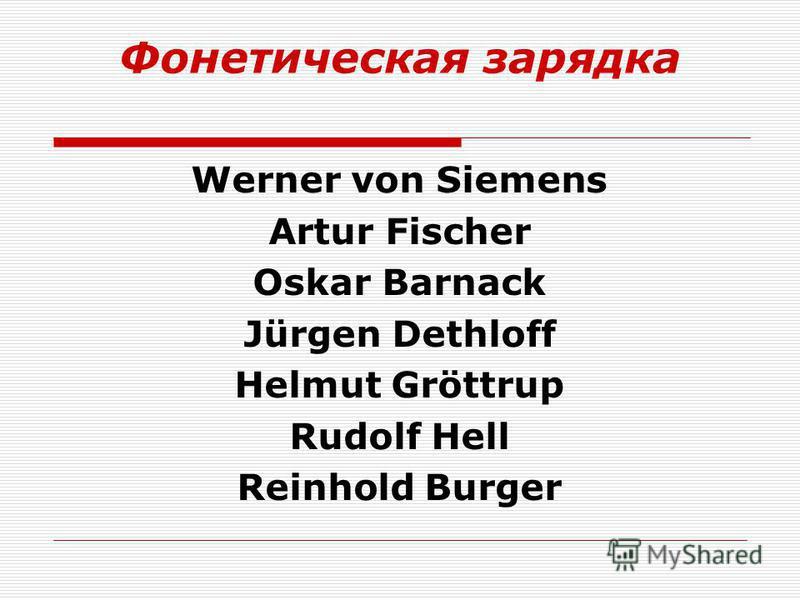 Фонетическая зарядка Werner von Siemens Artur Fischer Oskar Barnack Jürgen Dethloff Helmut Gröttrup Rudolf Hell Reinhold Burger