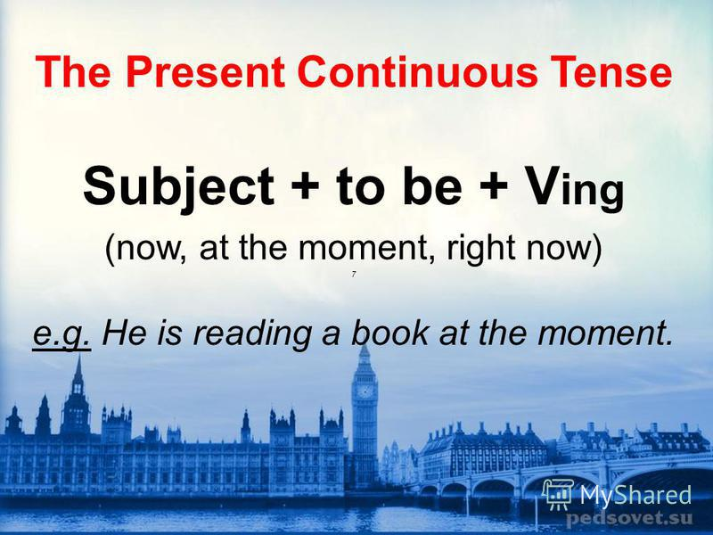 The Present Continuous Tense Subject + to be + V ing (now, at the moment, right now) 7 e.g. He is reading a book at the moment.