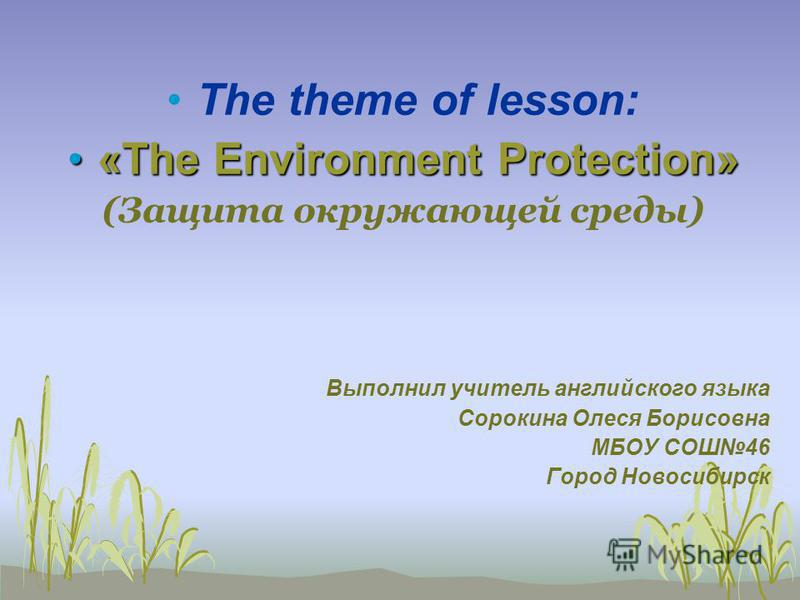 The theme of lesson: «The Environment Protection»«The Environment Protection» (Защита окружающей среды) Выполнил учитель английского языка Сорокина Олеся Борисовна МБОУ СОШ46 Город Новосибирск