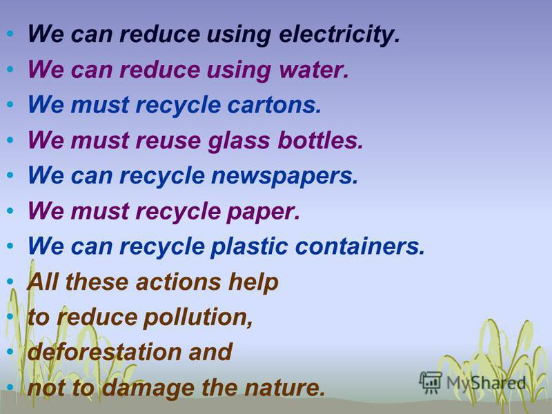 We can reduce using electricity. We can reduce using water. We must recycle cartons. We must reuse glass bottles. We can recycle newspapers. We must recycle paper. We can recycle plastic containers. All these actions help to reduce pollution, defores