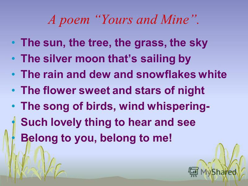 A poem Yours and Mine. The sun, the tree, the grass, the sky The silver moon thats sailing by The rain and dew and snowflakes white The flower sweet and stars of night The song of birds, wind whispering- Such lovely thing to hear and see Belong to yo