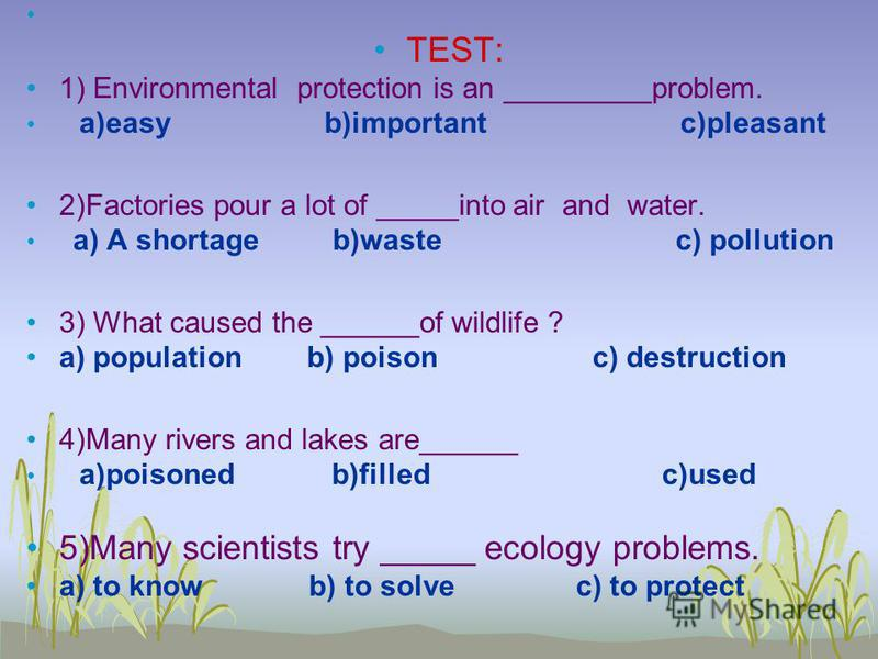 TEST: 1) Environmental protection is an _________problem. a)easy b)important c)pleasant 2)Factories pour a lot of _____into air and water. a) A shortage b)waste c) pollution 3) What caused the ______of wildlife ? a) population b) poison c) destructio