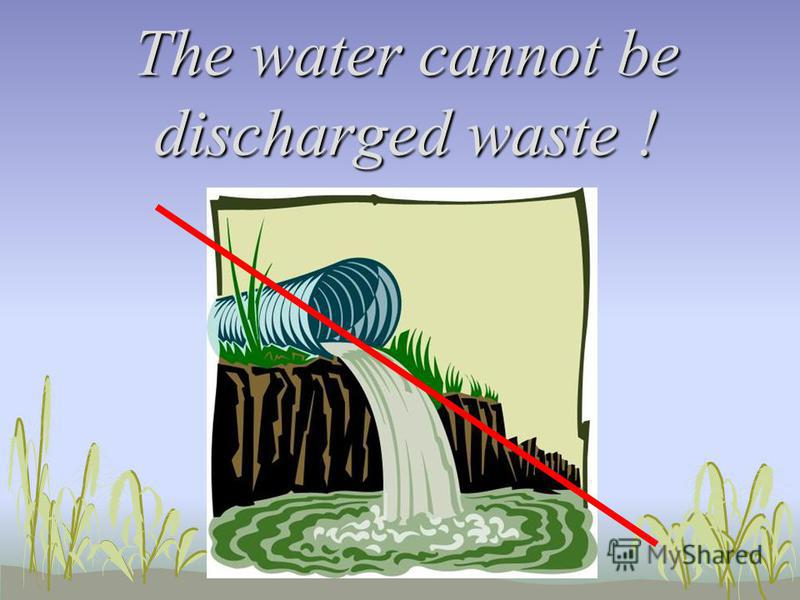 The water cannot be discharged waste !
